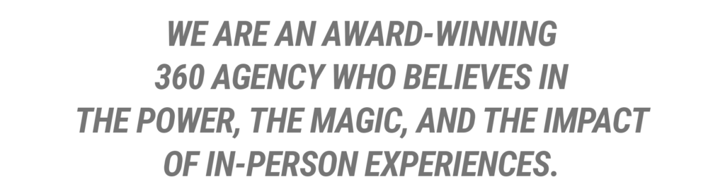 We are an award-winning 360 agency who believes in the Power, the Magic, and the Impact of In-Person Experiences.